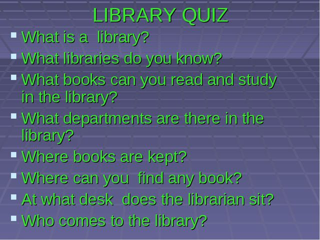 LIBRARY QUIZ What is a library? What libraries do you know? What books can yo...