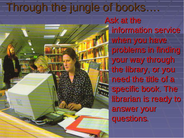 Through the jungle of books…. Ask at the information service when you have pr...