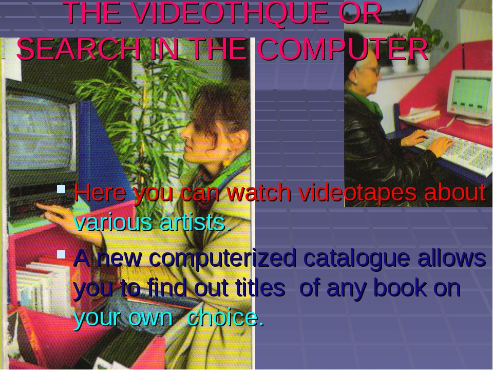 THE VIDEOTHQUE OR SEARCH IN THE COMPUTER Here you can watch videotapes about...