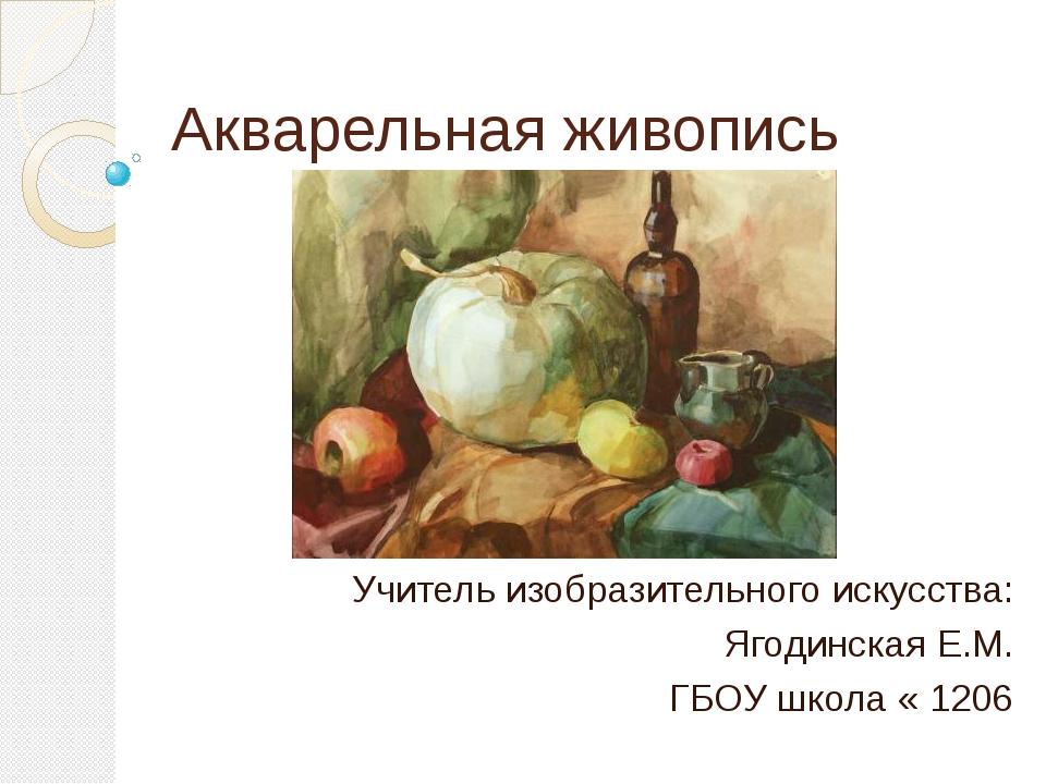 Акварельная живопись Учитель изобразительного искусства: Ягодинская Е.М. ГБОУ...