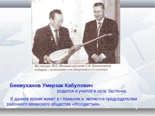 Бекмуханов Умерзак Кабулович родился и учился в селе Застенка. В данное врем