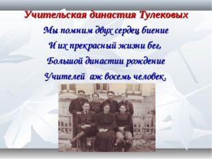 Учительская династия Тулековых Мы помним двух сердец биение И их прекрасный ж