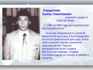 Бердалиев Баязы Хаинбаевич родился и вырос в селе Застенка. С 1985 по1995 год