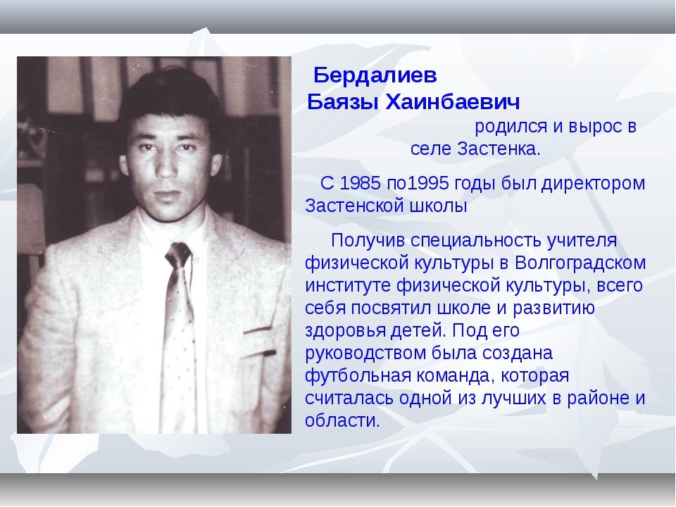 Бердалиев Баязы Хаинбаевич родился и вырос в селе Застенка. С 1985 по1995 год...