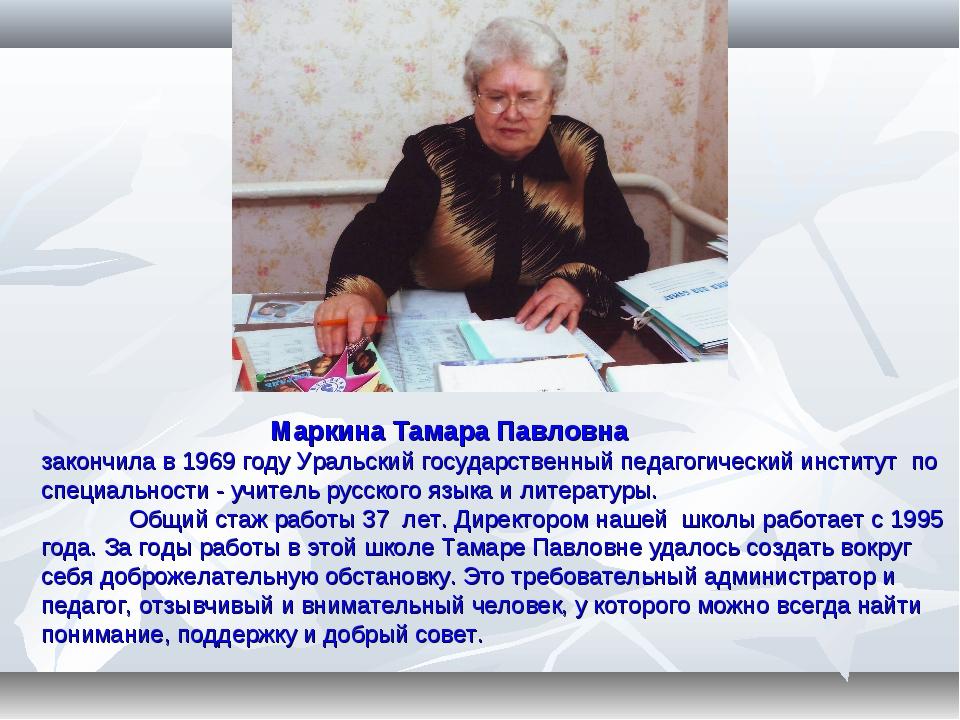 Маркина Тамара Павловна закончила в 1969 году Уральский государственный педа...