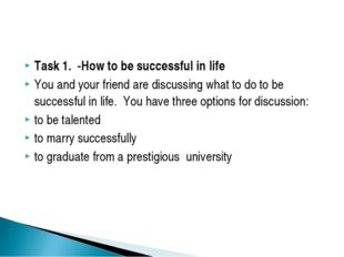Task 1. -How to be successful in life You and your friend are discussing what