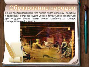 Наши предки понимали, что племя будет сильным, богатым и здоровым, если все