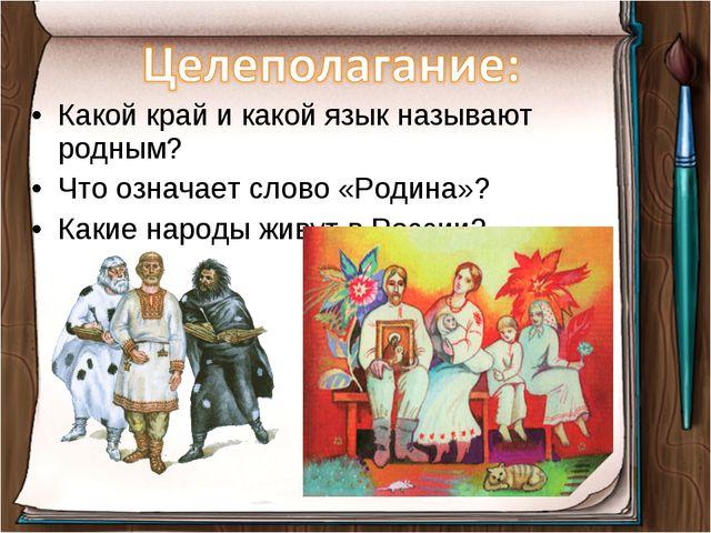 Какой край и какой язык называют родным? Что означает слово «Родина»? Какие н...