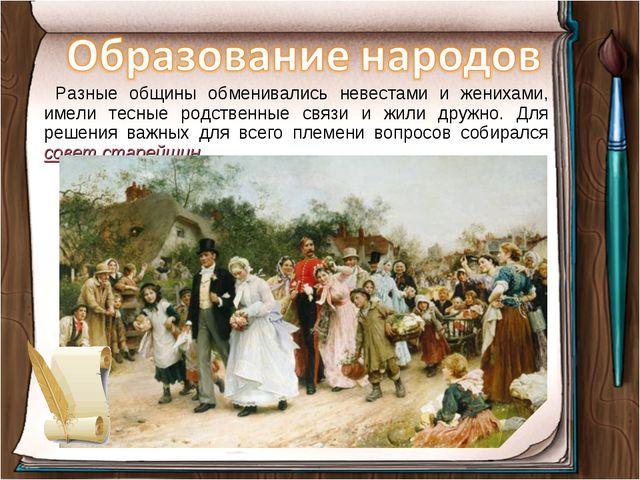 Разные общины обменивались невестами и женихами, имели тесные родственные св...