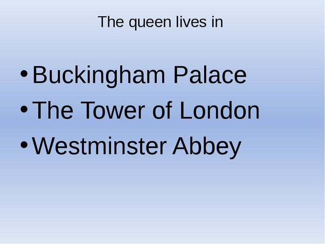 The queen lives in Buckingham Palace The Tower of London Westminster Abbey