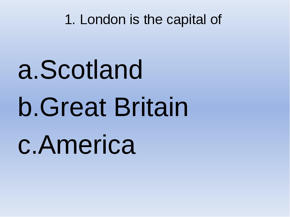 1. London is the capital of Scotland Great Britain America