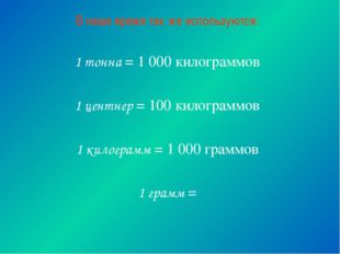 В наше время так же используются: 1 тонна = 1 000 килограммов 1 центнер = 100