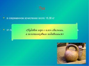 Пуд в современном исчислении около 16,38 кг от латинского «pondus», которое п