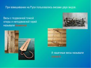 При взвешивании на Руси пользовались весами двух видов. Весы с подвижной точк