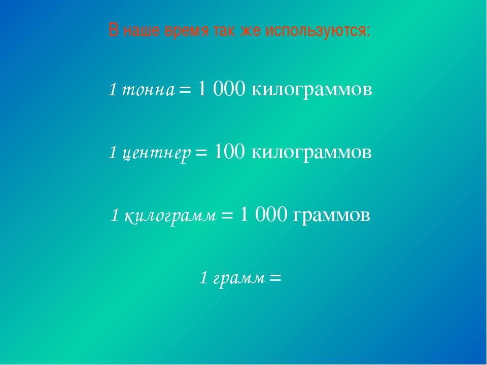 В наше время так же используются: 1 тонна = 1 000 килограммов 1 центнер = 100...