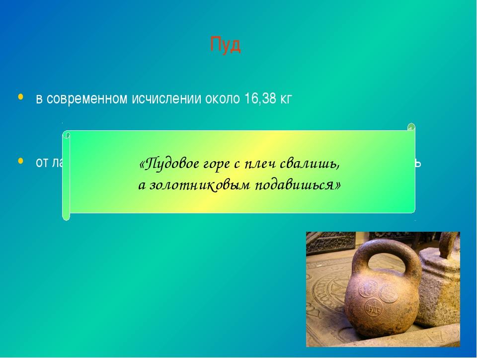 Пуд в современном исчислении около 16,38 кг от латинского «pondus», которое п...