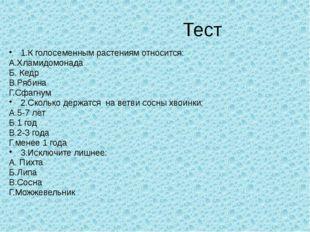 Тест 1.К голосеменным растениям относится: А.Хламидомонада Б. Кедр В.Рябина
