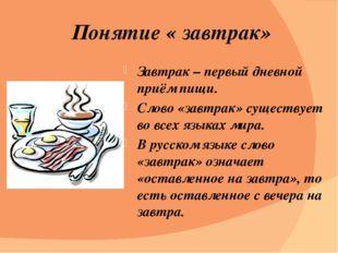 Понятие « завтрак» Завтрак – первый дневной приём пищи. Слово «завтрак» сущес