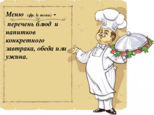 Меню (фр.le menu) - переченьблюд и напитков конкретного завтрака, обеда ил