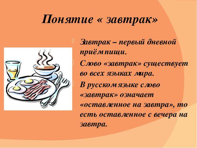Понятие « завтрак» Завтрак – первый дневной приём пищи. Слово «завтрак» сущес...