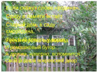 Если скажут слово «родина», Сразу в памяти встаёт Старый дом, в саду смородин