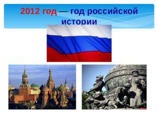Почему 2012-й год объявлен годом российской истории? На 2012 год выпадает нес