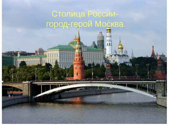 Столица России- город-герой Москва