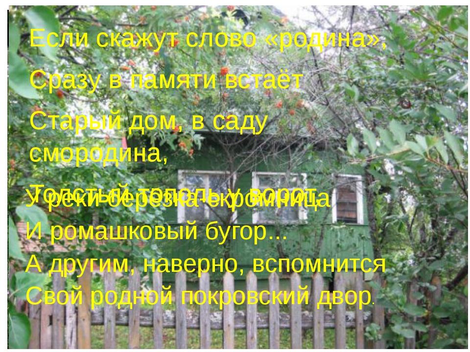 Если скажут слово «родина», Сразу в памяти встаёт Старый дом, в саду смородин...