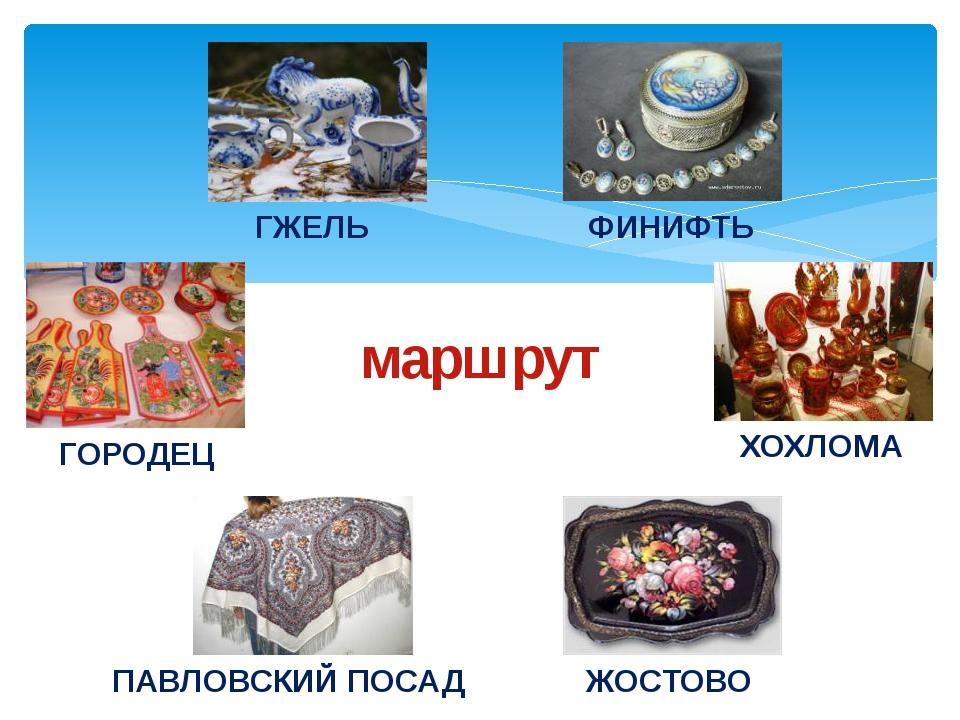 маршрут ГЖЕЛЬ ФИНИФТЬ ХОХЛОМА ЖОСТОВО ПАВЛОВСКИЙ ПОСАД ГОРОДЕЦ