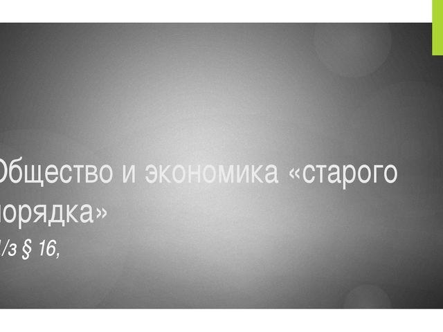 Общество и экономика «старого порядка» Д/з § 16,