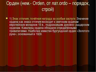 Орден (нем.- Orden, от лат.ordo – порядок, строй) 1) Знак отличия, почётная н