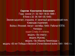 Сиротин Константин Алексеевич Годы жизни: 21. 02.1921-18.03.1996 г. В боях с