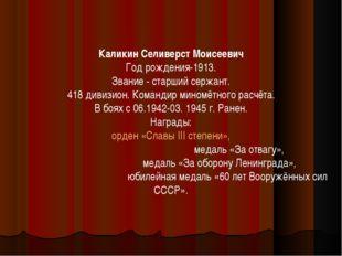 Каликин Селиверст Моисеевич Год рождения-1913. Звание - старший сержант. 418