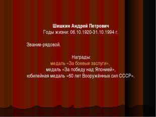 Шишкин Андрей Петрович Годы жизни: 06.10.1920-31.10.1994 г. Звание-рядовой. Н