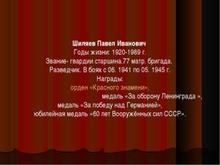 Шиляев Павел Иванович Годы жизни: 1920-1989 г. Звание- гвардии старшина.77 ма