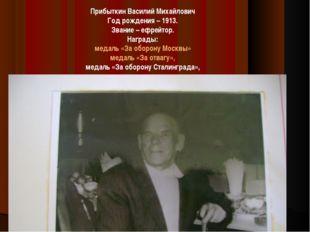 Прибыткин Василий Михайлович Год рождения – 1913. Звание – ефрейтор. Награды: