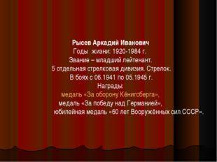 Рысев Аркадий Иванович Годы жизни: 1920-1984 г. Звание – младший лейтенант. 5