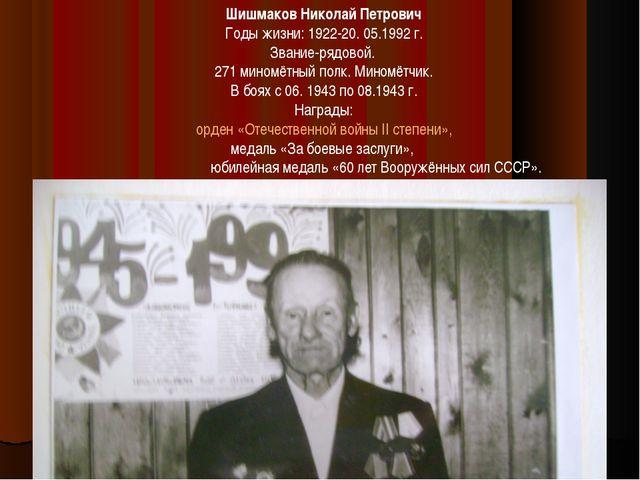 Шишмаков Николай Петрович Годы жизни: 1922-20. 05.1992 г. Звание-рядовой. 271...