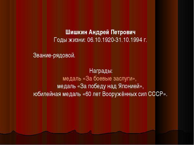 Шишкин Андрей Петрович Годы жизни: 06.10.1920-31.10.1994 г. Звание-рядовой. Н...