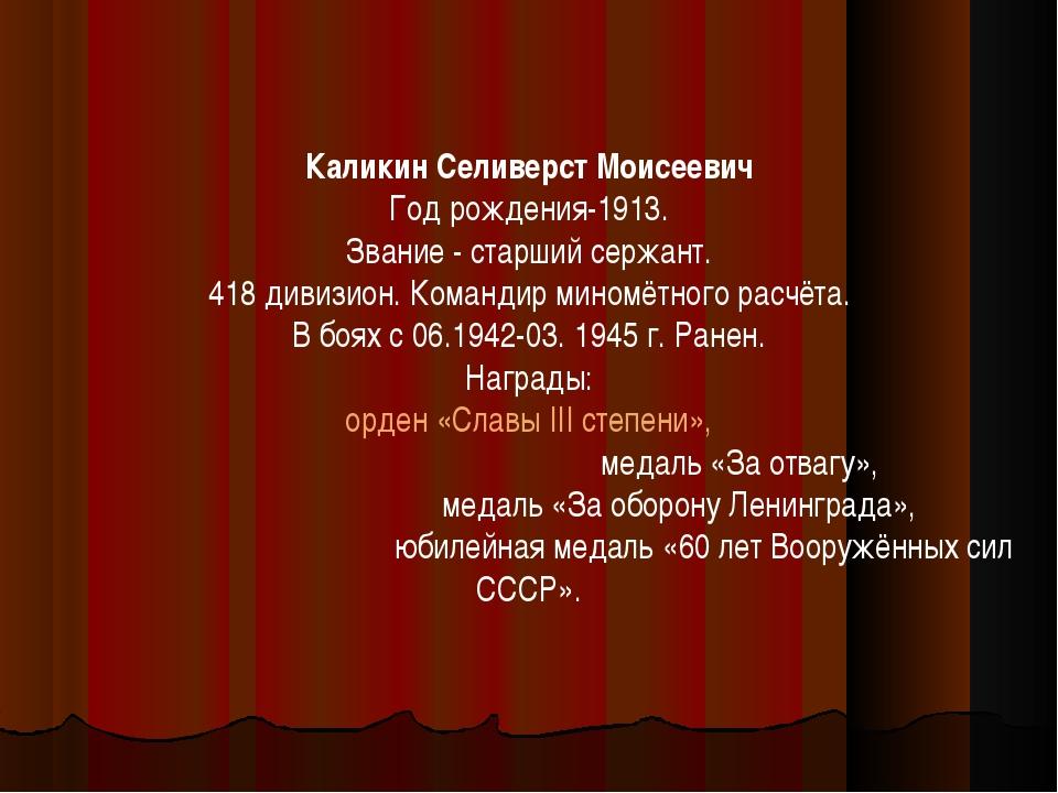 Каликин Селиверст Моисеевич Год рождения-1913. Звание - старший сержант. 418...