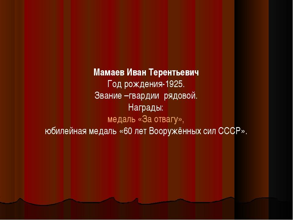 Мамаев Иван Терентьевич Год рождения-1925. Звание –гвардии рядовой. Награды:...