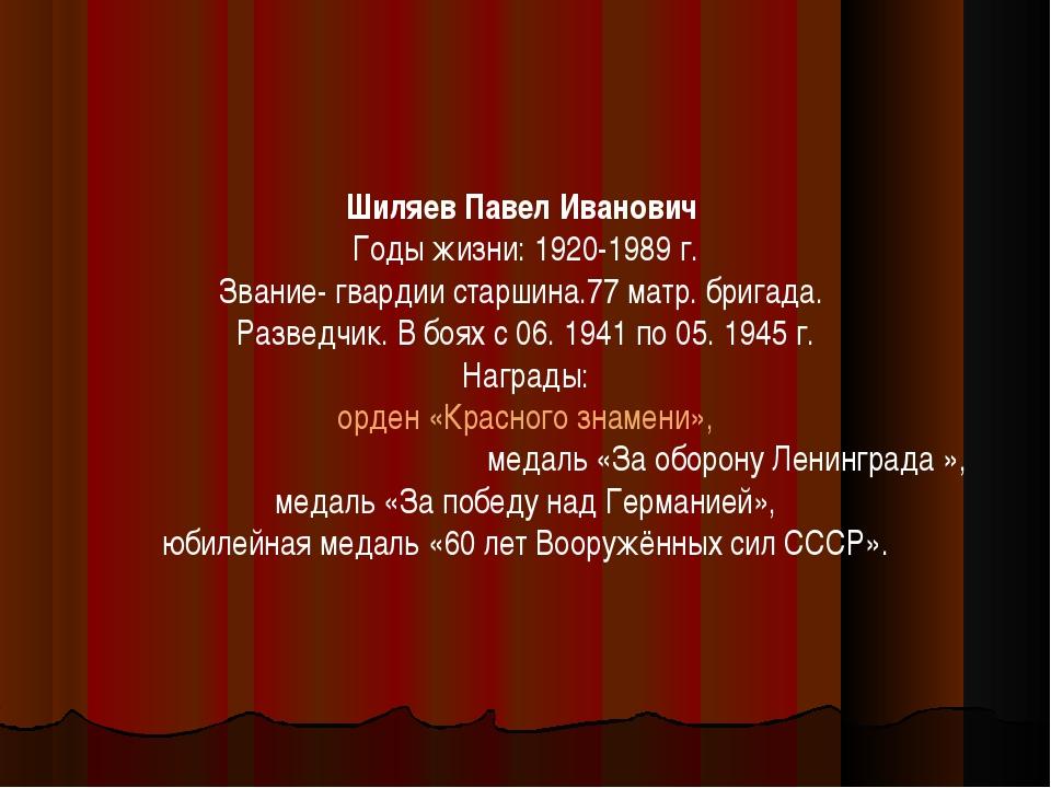 Шиляев Павел Иванович Годы жизни: 1920-1989 г. Звание- гвардии старшина.77 ма...