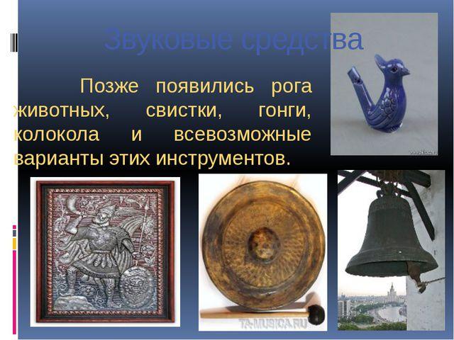 Звуковые средства Позже появились рога животных, свистки, гонги, колокола и в...