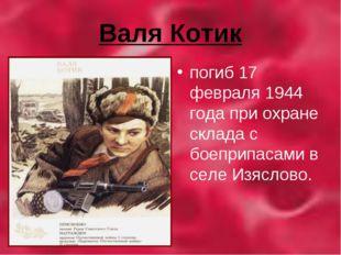 Валя Котик погиб 17 февраля 1944 года при охране склада с боеприпасами в селе
