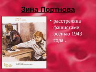 Зина Портнова расстреляна фашистами осенью 1943 года .