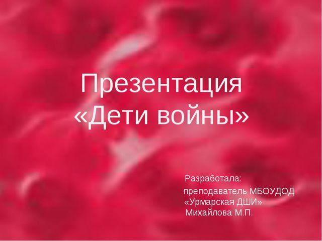 Презентация «Дети войны» Разработала: преподаватель МБОУДОД «Урмарская ДШИ»...