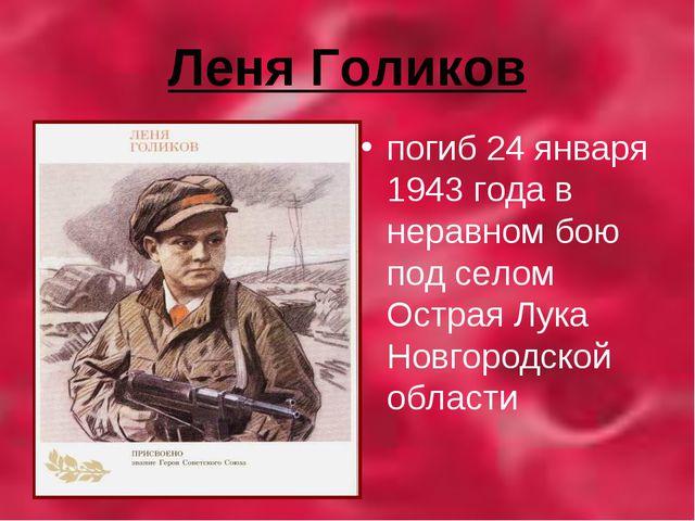 Леня Голиков погиб 24 января 1943 года в неравном бою под селом Острая Лука Н...