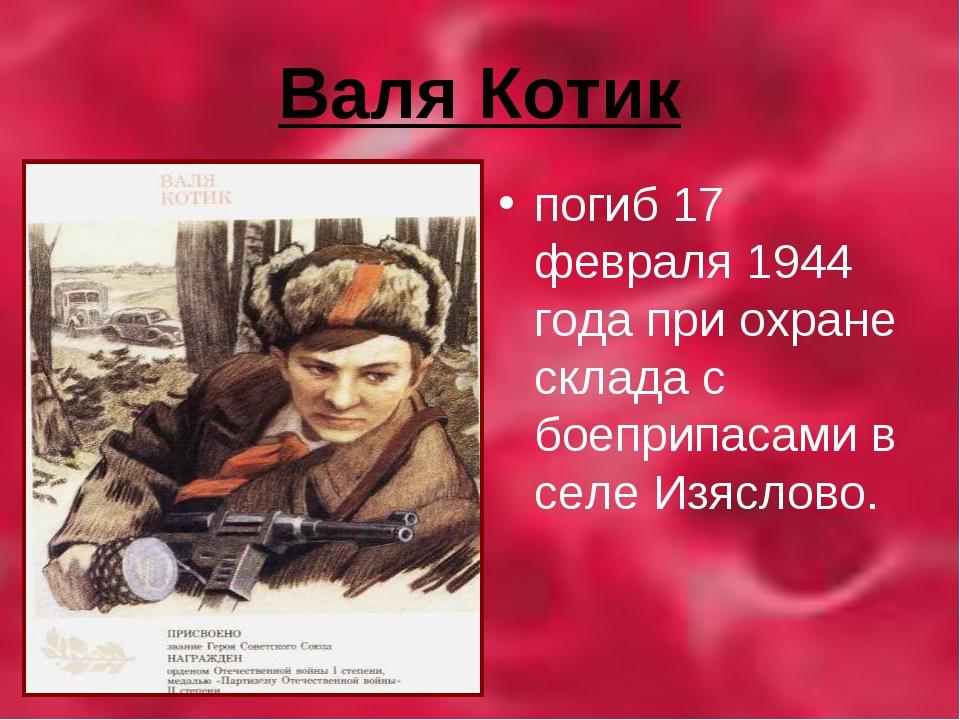 Валя Котик погиб 17 февраля 1944 года при охране склада с боеприпасами в селе...