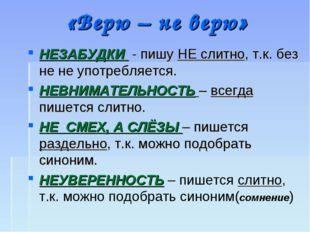 «Верю – не верю» НЕЗАБУДКИ - пишу НЕ слитно, т.к. без не не употребляется. НЕ