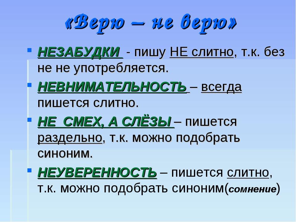 «Верю – не верю» НЕЗАБУДКИ - пишу НЕ слитно, т.к. без не не употребляется. НЕ...